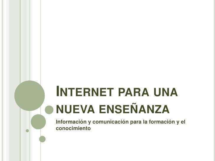 Internet para una nueva enseñanza<br />Información y comunicación para la formación y el conocimiento<br />
