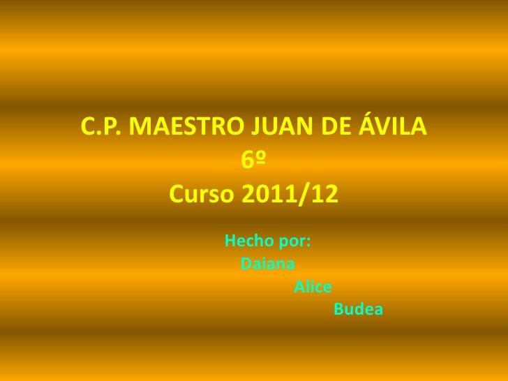 C.P. MAESTRO JUAN DE ÁVILA             6º       Curso 2011/12          Hecho por:           Daiana                 Alice  ...