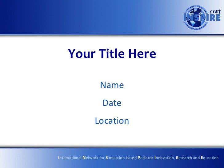 Your Title Here Name Date Location I nternational  N etwork for  S imulation-based  P ediatric  I nnovation,  R esearch an...