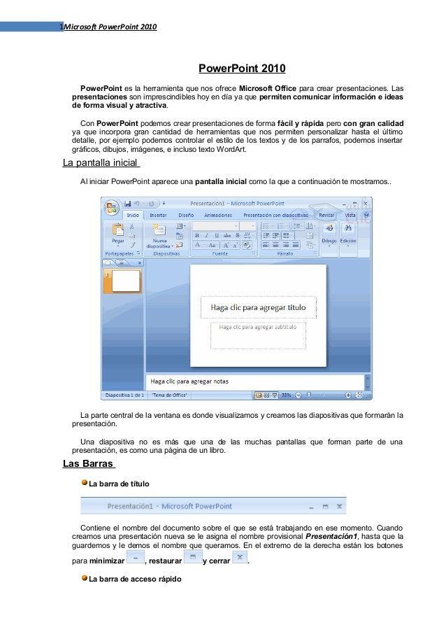 1Microsoft PowerPoint 2010 PowerPoint 2010 PowerPoint es la herramienta que nos ofrece Microsoft Office para crear present...