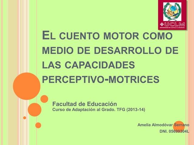 EL CUENTO MOTOR COMO MEDIO DE DESARROLLO DE LAS CAPACIDADES PERCEPTIVO-MOTRICES Amelia Almodóvar Serrano DNI. 05699304L Fa...