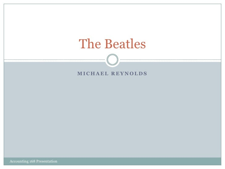 Michael Reynolds<br />The Beatles<br />Accounting 168 Presentation <br />