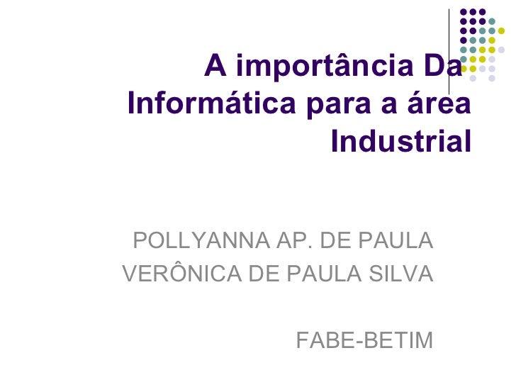 A importância Da  Informática para a área Industrial POLLYANNA AP. DE PAULA VERÔNICA DE PAULA SILVA FABE-BETIM