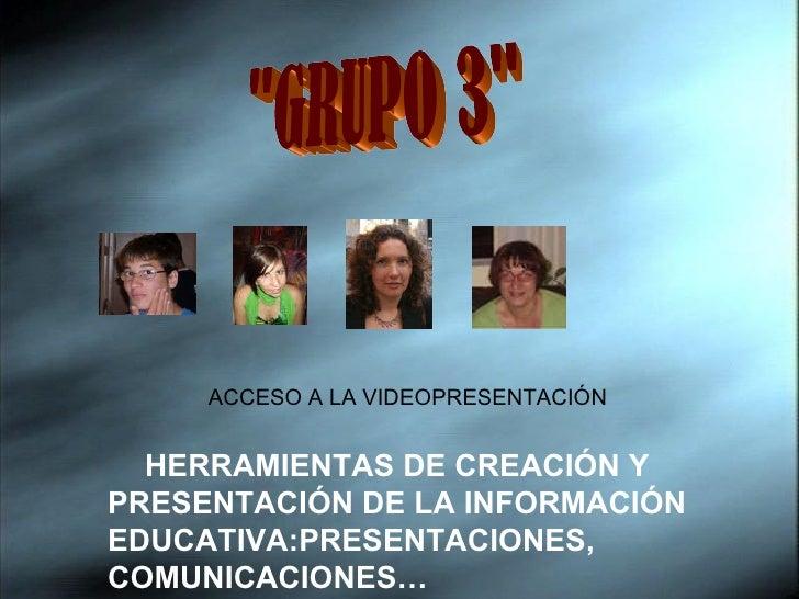 """""""GRUPO 3"""" ACCESO A LA VIDEOPRESENTACI ÓN HERRAMIENTAS DE CREACI ÓN Y PRESENTACIÓN DE LA INFORMACIÓN EDUCATIVA:PR..."""