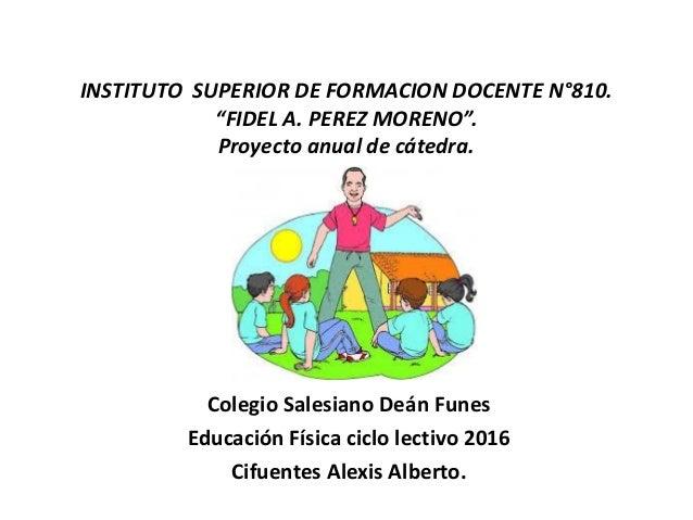 """INSTITUTO SUPERIOR DE FORMACION DOCENTE N°810. """"FIDEL A. PEREZ MORENO"""". Proyecto anual de cátedra. Colegio Salesiano Deán ..."""