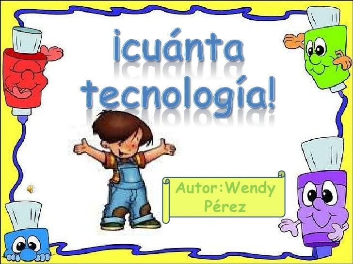 ¡cuánta tecnología!<br />Autor:Wendy Pérez <br />