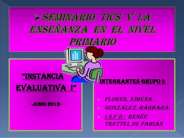 """InstancIa                  INTEGRANTES GRUPO I:evaluatIva I""                     Flores, Ximena.   -Junio 2012-         ..."