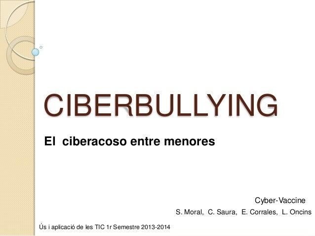 CIBERBULLYING El ciberacoso entre menores  Cyber-Vaccine S. Moral, C. Saura, E. Corrales, L. Oncins Ús i aplicació de les ...