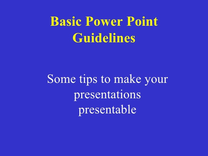 Basic Power Point Guidelines Some tips to make your presentations presentable