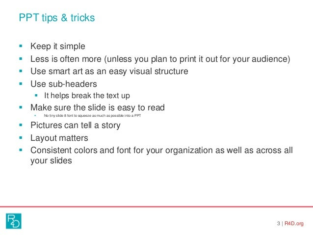 PPT tips & tricks 3   R4D.org  Keep it simple  Less is often more (unless you plan to print it out for your audience)  ...