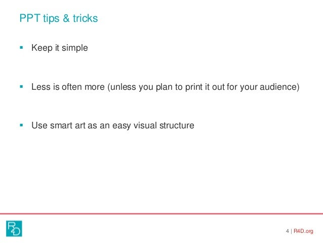 PPT tips & tricks 4   R4D.org  Keep it simple  Less is often more (unless you plan to print it out for your audience)  ...