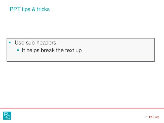 PPT tips & tricks 7   R4D.org  Use sub-headers  It helps break the text up