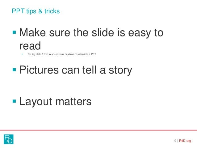 PPT tips & tricks 9   R4D.org  Make sure the slide is easy to read  No tiny slide 8 font to squeeze as much as possible ...