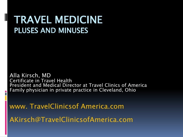 TRAVEL MEDICINE PLUSES AND MINUSESAlla Kirsch, MDCertificate in Travel HealthPresident and Medical Director at Travel Clin...