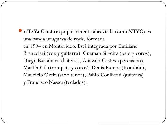 o Te Va Gustar(popularmente abreviada comoNTVG) es  una banda uruguaya derock, formada en1994enMontevideo. Está int...