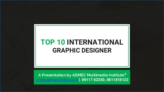 TOP 10 INTERNATIONAL GRAPHIC DESIGNER A Presentation by ADMEC Multimedia Institute® www.admecindia.co.in | 99117 82350, 98...