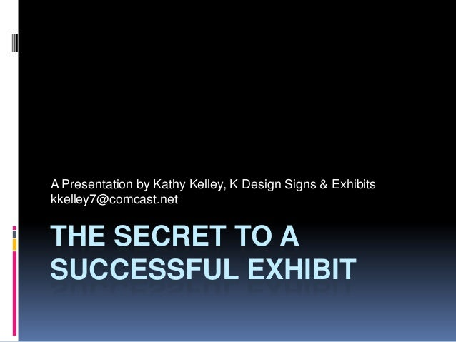 A Presentation by Kathy Kelley, K Design Signs & Exhibitskkelley7@comcast.netTHE SECRET TO ASUCCESSFUL EXHIBIT