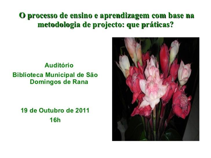 O processo de ensino e aprendizagem com base na metodologia de projecto: que práticas? Auditório Biblioteca Municipal de S...