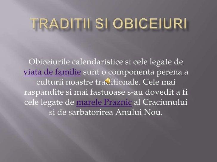 Traditii si obiceiuri<br />Obiceiurile calendaristice si cele legate de viatade familie sunt o componenta perena a culturi...