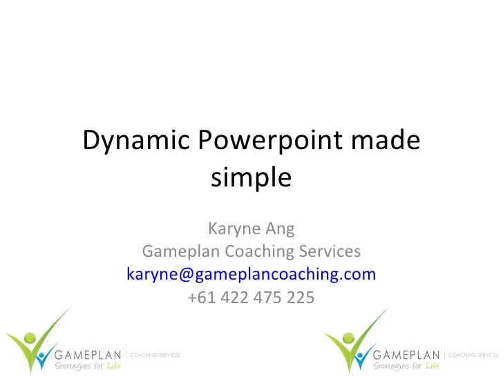 Dynamic Powerpoint made simple Karyne Ang Gameplan Coaching Services [email_address] +61 422 475 225