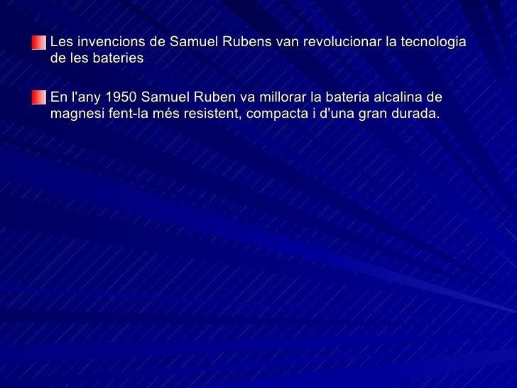 <ul><li>Les invencions de Samuel Rubens van revolucionar la tecnologia de les bateries   </li></ul><ul><li>En l'any 1950 S...