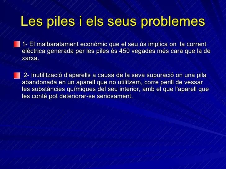 Les piles i els seus problemes <ul><li>1- El malbaratament econòmic que el seu ús implica  on  la corrent elèctrica genera...