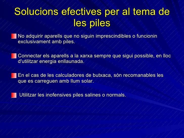 Solucions efectives per al tema de les piles <ul><li>No adquirir aparells que no siguin imprescindibles o funcionin exclus...