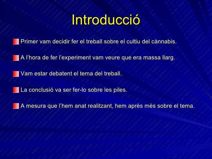 Introducció <ul><li>Primer vam decidir fer el treball sobre el cultiu del cànnabis. </li></ul><ul><li>A l'hora de fer l'ex...
