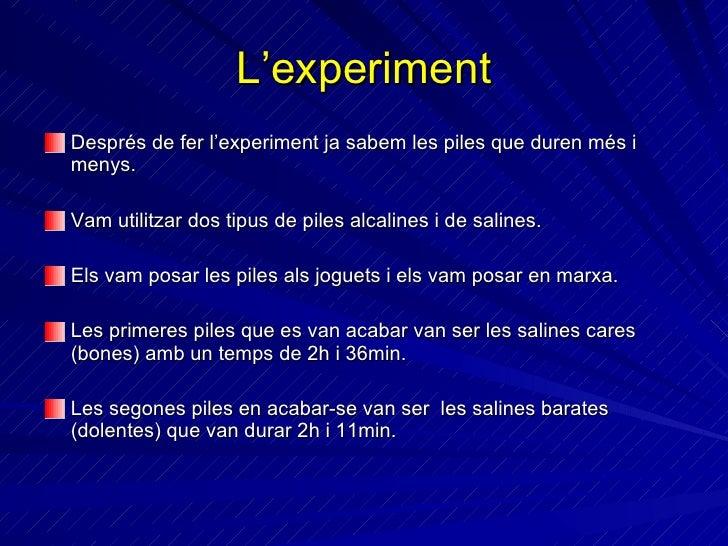 L'experiment <ul><li>Després de fer l'experiment ja sabem les piles que duren més i menys. </li></ul><ul><li>Vam utilitzar...