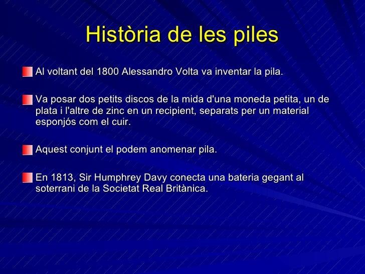 Història de les piles <ul><li>Al voltant del 1800 Alessandro Volta va inventar la pila. </li></ul><ul><li>Va posar dos pet...