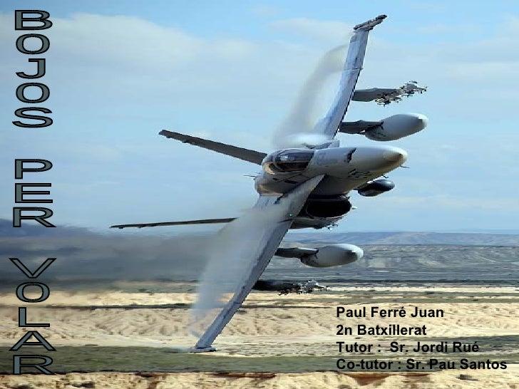B0J0S PER V0LAR Paul Ferré Juan 2n Batxillerat Tutor :  Sr. Jordi Rué Co-tutor : Sr. Pau Santos