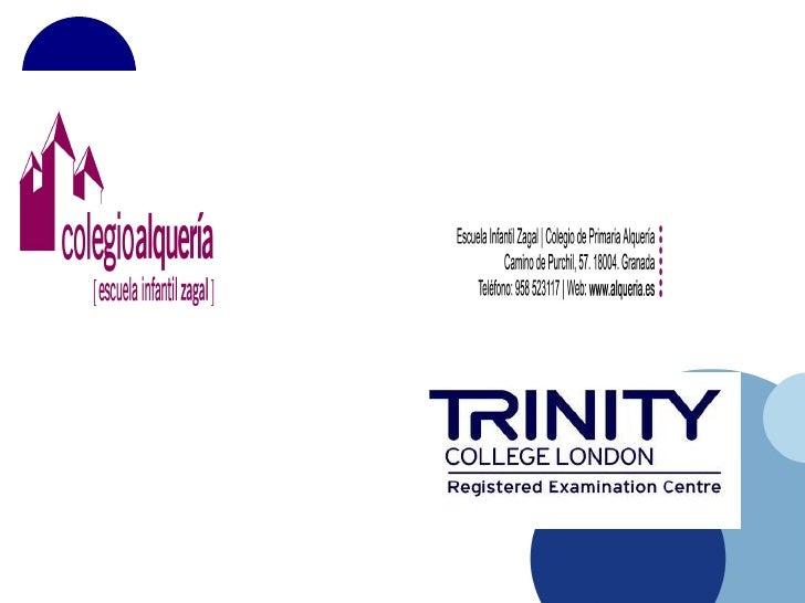 Indice•   ¿Qué es el Trinity College London?•   El Colegio Alquería y El Trinity College London.•   ¿En qué consiste el ex...