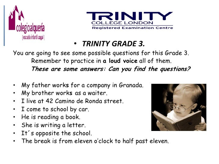 • TRINITY GRADE 3.You are going to see some possible questions for this Grade 3.      Remember to practice in a loud voice...