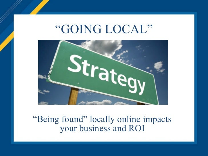 """"""" GOING LOCAL"""" """" Being found"""" locally online impacts your business and ROI"""