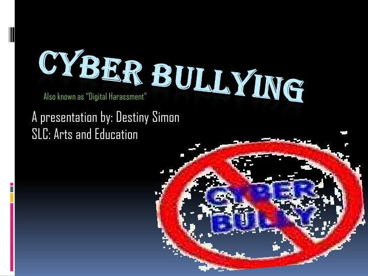 """Cyber Bullying<br />Also known as """"Digital Harassment""""<br />A presentation by: Destiny Simon<br />SLC: Arts and Education<..."""