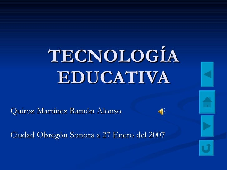 TECNOLOGÍA EDUCATIVA Quiroz Martínez Ramón Alonso Ciudad Obregón Sonora a 27 Enero del 2007