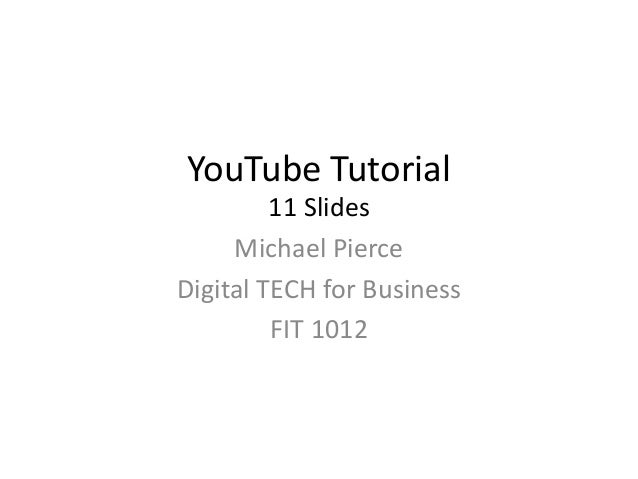 YouTube Tutorial 11 Slides Michael Pierce Digital TECH for Business FIT 1012
