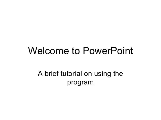 Welcome to PowerPoint A brief tutorial on using the           program