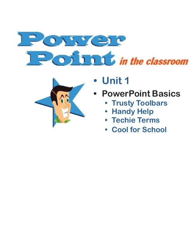 • Unit 1 • PowerPoint Basics • Trusty Toolbars • Handy Help • Techie Terms • Cool for School