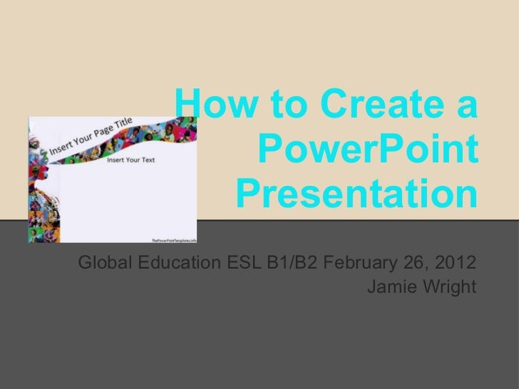 How to Create a             PowerPoint            PresentationGlobal Education ESL B1/B2 February 26, 2012                ...