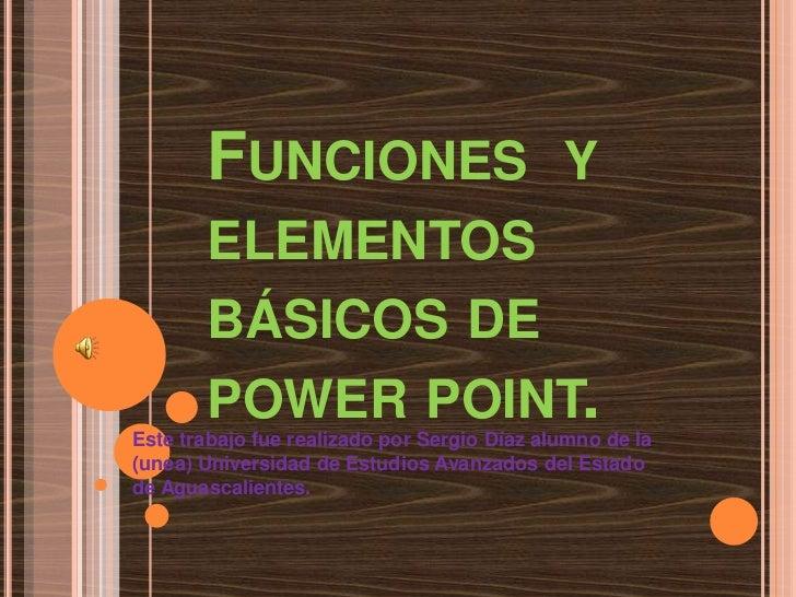 Funciones  y elementos básicos de power point. <br />Este trabajo fue realizado por Sergio Díaz alumno de la (unea) Univer...