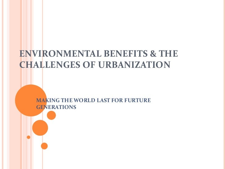 ENVIRONMENTAL BENEFITS & THE CHALLENGES OF URBANIZATION<br />MAKING THE WORLD LAST FOR FURTURE GENERATIONS<br />