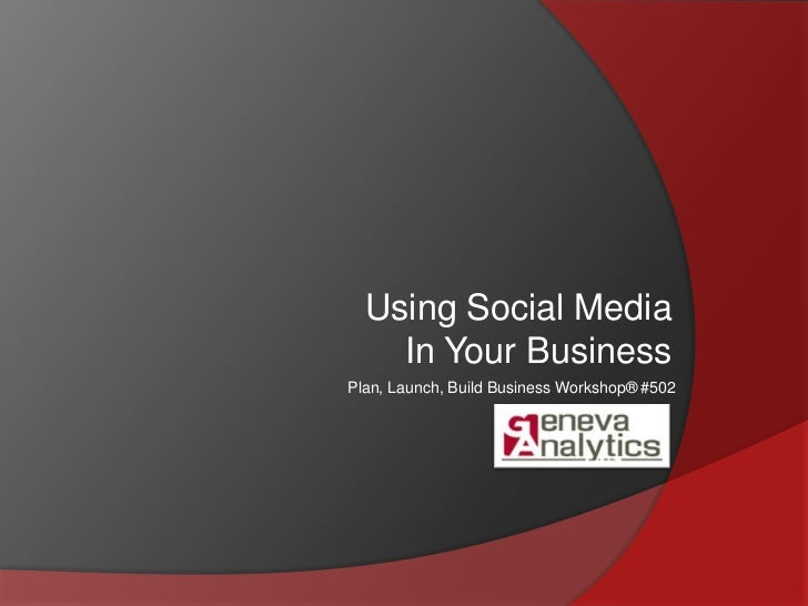 Using Social Media<br />In Your Business<br />Plan, Launch, Build Business Workshop® #502<br />