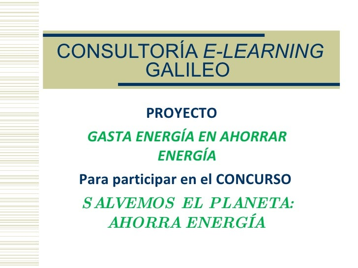 CONSULTORÍA E-LEARNING        GALILEO             PROYECTO   GASTA ENERGÍA EN AHORRAR              ENERGÍA  Para participa...