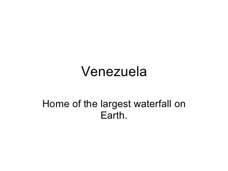 Venezuela Home of the largest waterfall on Earth.