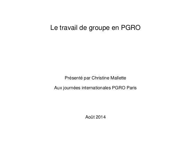 Le travail de groupe en PGRO Présenté par Christine Mallette Aux journées internationales PGRO Paris Août 2014