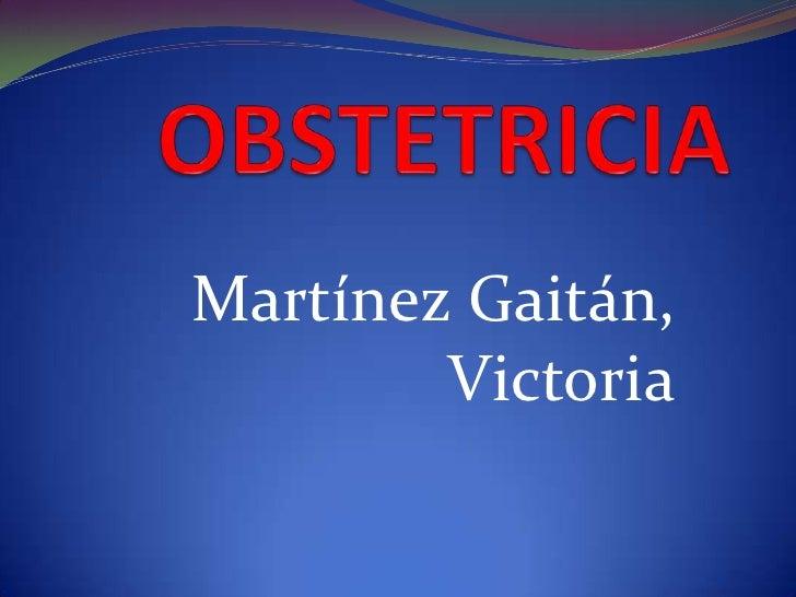 OBSTETRICIA<br />Martínez Gaitán, Victoria<br />