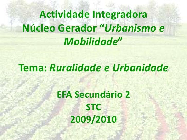 """Actividade IntegradoraNúcleo Gerador """"Urbanismo e Mobilidade""""Tema: Ruralidade e UrbanidadeEFA Secundário 2STC 2009/2010<br />"""