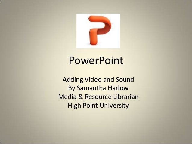 PowerPoint Adding Video and Sound By Samantha Harlow Media & Resource Librarian High Point University