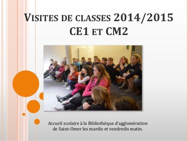 VISITES DE CLASSES 2014/2015 CE1 ET CM2 Accueil scolaire à la Bibliothèque d'agglomération de Saint-Omer les mardis et ven...